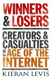 Winners and Losers - Creators and Casualties of the Age of the Internet ebook by Kieran Levis