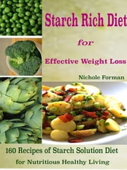 Starch Rich Diet for Effective Weight Loss - 160 Recipes of Starch Solution Diet for Nutritious Healthy Living ebook by Nichole Forman