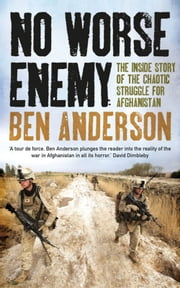 No Worse Enemy - The Inside Story of the Chaotic Struggle for Afghanistan ebook by Ben Anderson
