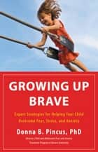 Growing Up Brave - Expert Strategies for Helping Your Child Overcome Fear, Stress, and Anxiety ebook by Donna B. Pincus