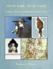 Flute Lore, Flute Tales: Artifacts, History, and Stories About the Flute ebook by Katherine L. Holmes