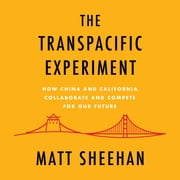 The Transpacific Experiment - How China and California Collaborate and Compete for Our Future audiobook by Matt Sheehan