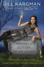 Sprinkle Glitter on My Grave - Observations, Rants, and Other Uplifting Thoughts About Life ebook by Jill Kargman