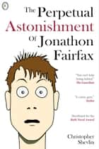 The Perpetual Astonishment of Jonathon Fairfax ebook by Christopher Shevlin