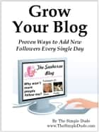Grow Your Blog: Proven Ways To Add Followers Every Single Day ebook by Simple Dude