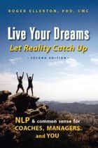 Live Your Dreams Let Reality Catch Up: NLP and Common Sense for Coaches, Managers and You (Second Edition) ebook by Roger Ellerton