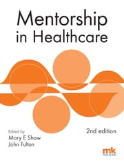 Mentorship in Healthcare 2/ed ebook by Mary E Shaw,Dr John Fulton