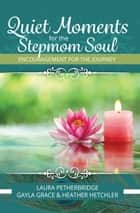 Quiet Moments for the Stepmom Soul ebook by Laura Petherbridge, Gayla Grace, Heather Hetchler