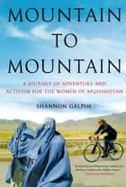Mountain to Mountain - A Journey of Adventure and Activism for the Women of Afghanistan ebook by Shannon Galpin