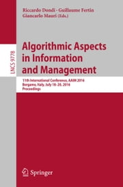 Algorithmic Aspects in Information and Management - 11th International Conference, AAIM 2016, Bergamo, Italy, July 18-20, 2016, Proceedings ebook by Riccardo Dondi,Guillaume Fertin,Giancarlo Mauri