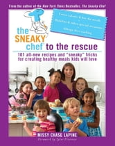 "The Sneaky Chef to the Rescue - 101 All-New Recipes and ""Sneaky"" Tricks for Creating Healthy Meals Kids Will Love ebook by Missy Chase Lapine"