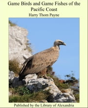 Game Birds and Game Fishes of the Pacific Coast ebook by Harry Thom Payne