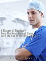 A History of Dentistry from the most Ancient Times until the end of the Eighteenth Century ebook by Vincenzo Guerini