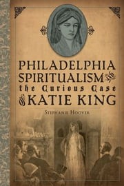 Philadelphia Spiritualism and the Curious Case of Katie King ebook by Stephanie Hoover