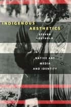 Indigenous Aesthetics - Native Art, Media, and Identity ebook by Steven Leuthold