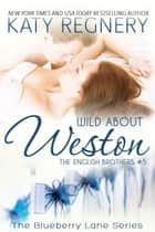 Wild About Weston, The English Brothers #5 - The Blueberry Lane Series, #5 ebook by Katy Regnery