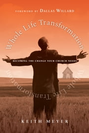 Whole Life Transformation - Becoming the Change Your Church Needs ebook by Keith Meyer,Dallas Willard