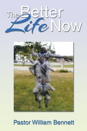 The Better Life Now ebook by Pastor William Bennett