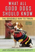 What All Good Dogs Should Know - The Sensible Way to Train ebook by Jack Volhard, Melissa Bartlett