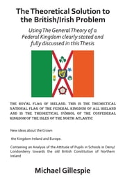 The Theoretical Solution to the British/Irish Problem - Using the General Theory of a Federal Kingdom Clearly Stated and Fully Discussed in this Thesis ebook by Michael Gillespie
