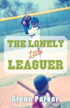The Lonely Little Leaguer ebook by Glenn Parker
