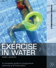 Exercise in Water - A complete guide to progressive planning and instruction ebook by Debbie Lawrence