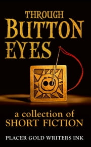 Through Button Eyes: A Collection of Short Fiction ebook by Placer Gold Writers Ink,Patrick Witz,David Loofbourrow,Annemarie Olsen,Jane Haworth,Davin Kent,Evelina Dunn,Kathleen Coleman