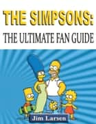 The Simpsons: The Ultimate Fan Guide ebook by Jim Larsen