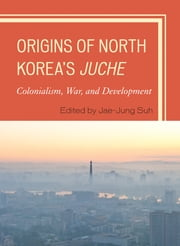 Origins of North Korea's Juche - Colonialism, War, and Development ebook by Jae-Jung Suh