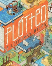 Plotted - A Literary Atlas ebook by Andrew DeGraff, Daniel Harmon
