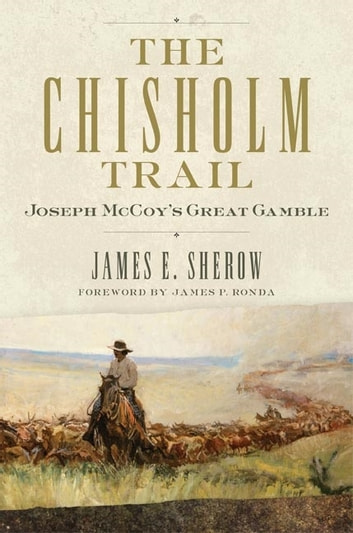 The Chisholm Trail - Joseph McCoy's Great Gamble ebook by James E. Sherow