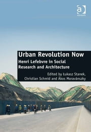 Urban Revolution Now - Henri Lefebvre in Social Research and Architecture ebook by Dr Ákos Moravánszky,Dr Christian Schmid,Dr Lukasz Stanek