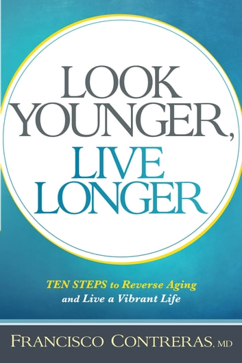 Look Younger, Live Longer - 10 Steps to Reverse Aging and Live a Vibrant Life ebook by Francisco Contreras, MD