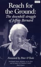 Reach for the Ground - The Downhill Struggle of Jeffrey Bernard ebook by