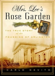 Mrs. Lee's Rose Garden - The True Story of the Founding of Arlington National Cemetery ebook by Carlo DeVito