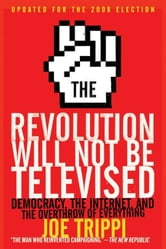The Revolution Will Not Be Televised - Democracy, the Internet, and the Overthrow of Everything ebook by Joe Trippi