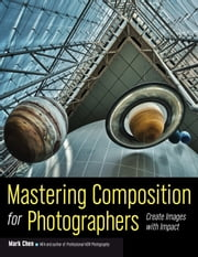 Mastering Composition for Photographers - Create Images with Impact ebook by Mark Chen