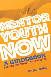 Mentor Youth Now: A Guidebook for Transforming Young Lives ebook by Jill Gurr
