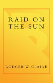 Raid on the Sun - Inside Israel's Secret Campaign that Denied Saddam the Bomb ebook by Rodger Claire