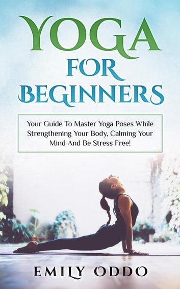 Yoga: For Beginners: Your Guide To Master Yoga Poses While Strengthening Your Body, Calming Your Mind And Be Stress Free! ebook by Emily Oddo
