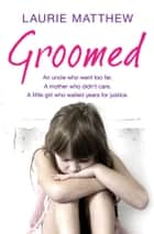 Groomed - An uncle who went too far. A mother who didn't care. A little girl who waited for justice. ebook by Laurie Matthew