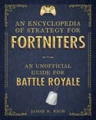 An Encyclopedia of Strategy for Fortniters - An Unofficial Guide for Battle Royale ebook by Jason R. Rich