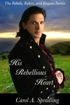 His Rebellious Heart (The Rebels, Rakes, and Rogues Series) ebook by Carol A. Spradling