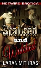 Stalked and Watched - Hotwife Erotica ebook by Laran Mithras