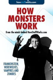 How Monsters Work: Frankenstein, Werewolves, Vampires and Zombies ebook by HowStuffWorks.com
