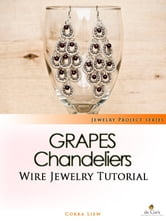 Wire Jewelry Tutorial: Grapes Chandelier Earrings ebook by Corra Liew