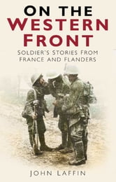 On The Western Front - Soldiers' Stories from France and Flanders ebook by John Laffin