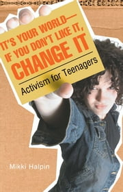 It's Your World--If You Don't Like It, Change It - Activism for Teenagers ebook by Mikki Halpin