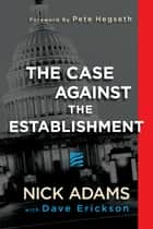 The Case Against the Establishment ebook by Nick Adams, Dave Erickson, Pete Hegseth
