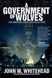 A Government of Wolves - The Emerging American Police State ebook by John  W. Whitehead,Nat Hentoff
